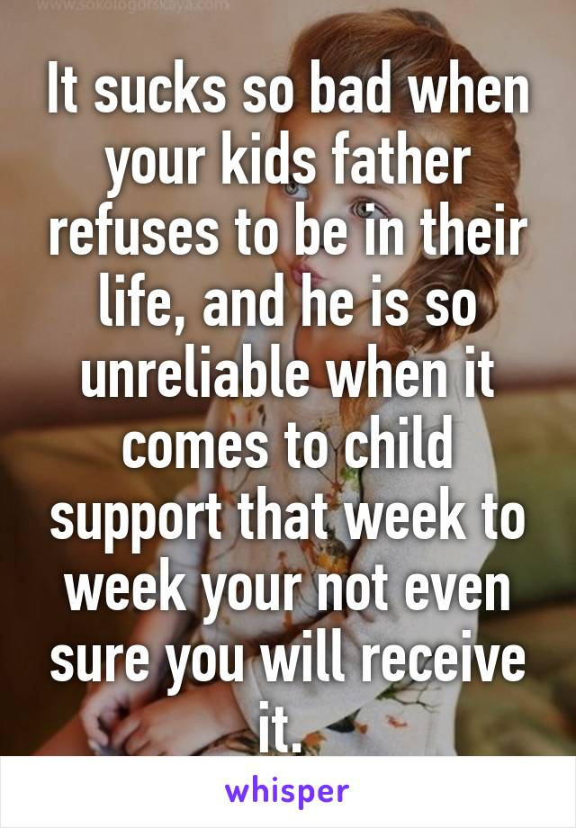 It sucks so bad when your kids father refuses to be in their life, and he is so unreliable when it comes to child support that week to week your not even sure you will receive it.