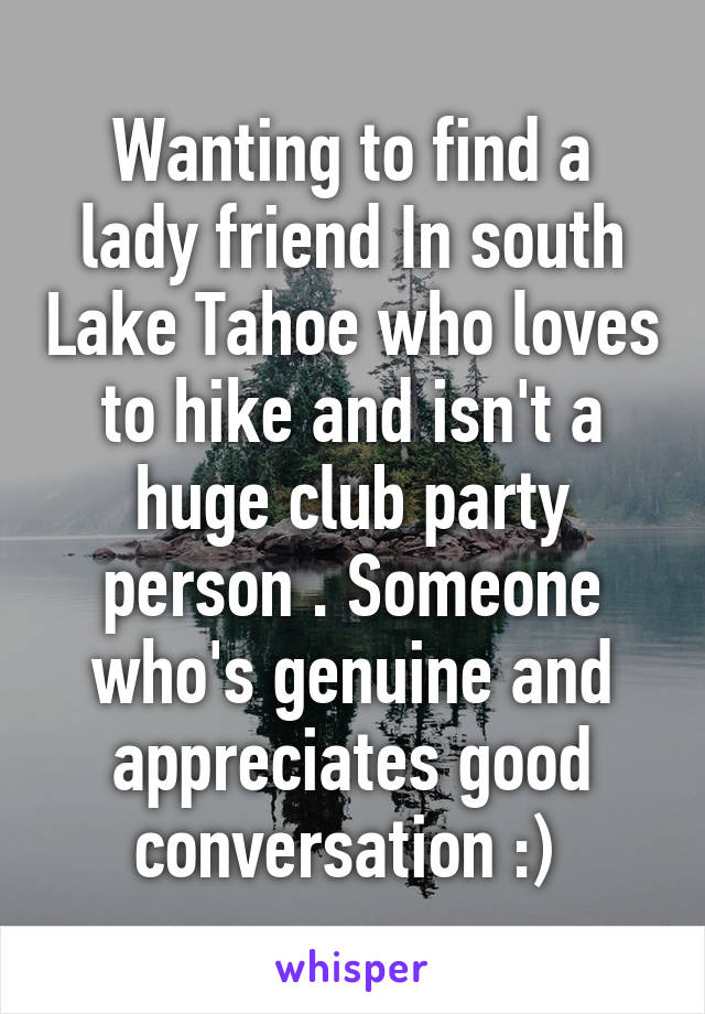 Wanting to find a lady friend In south Lake Tahoe who loves to hike and isn't a huge club party person . Someone who's genuine and appreciates good conversation :)