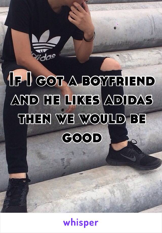 If I got a boyfriend and he likes adidas then we would be good