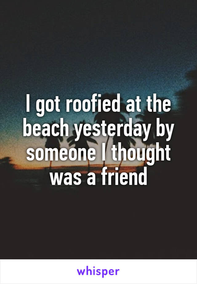 I got roofied at the beach yesterday by someone I thought was a friend