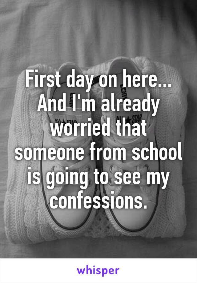 First day on here... And I'm already worried that someone from school is going to see my confessions.