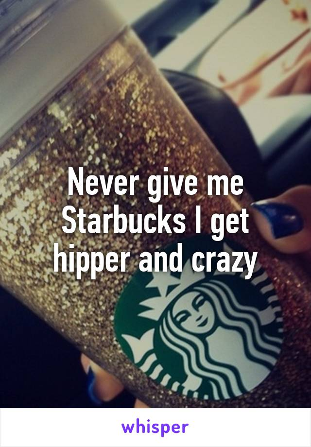Never give me Starbucks I get hipper and crazy