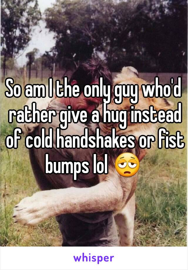 So am I the only guy who'd rather give a hug instead of cold handshakes or fist bumps lol 😩