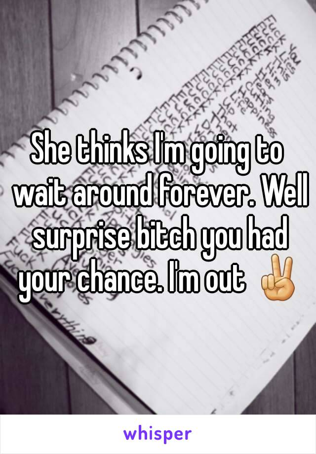 She thinks I'm going to wait around forever. Well surprise bitch you had your chance. I'm out ✌