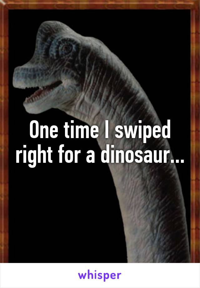 One time I swiped right for a dinosaur...