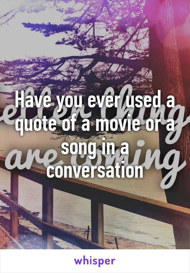 Have you ever used a quote of a movie or a song in a conversation