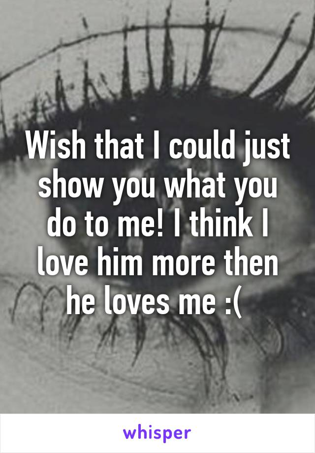 Wish that I could just show you what you do to me! I think I love him more then he loves me :(