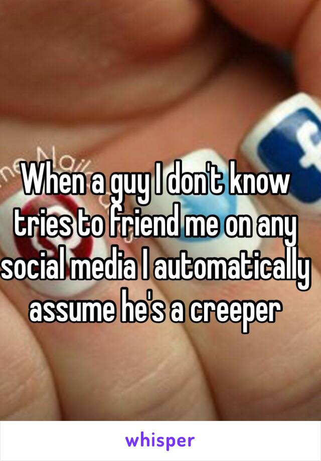 When a guy I don't know tries to friend me on any social media I automatically assume he's a creeper