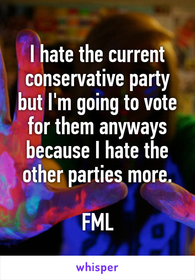 I hate the current conservative party but I'm going to vote for them anyways because I hate the other parties more.  FML