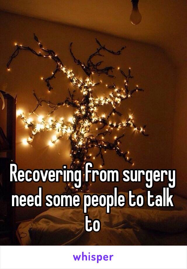 Recovering from surgery need some people to talk to