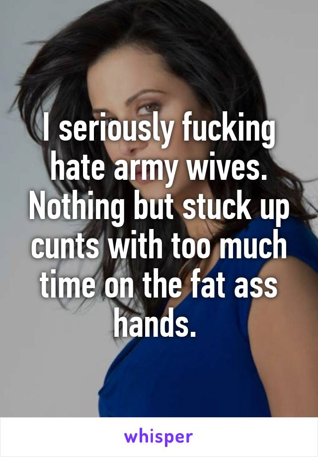 I seriously fucking hate army wives. Nothing but stuck up cunts with too much time on the fat ass hands.