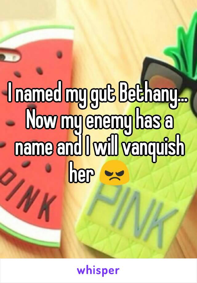 I named my gut Bethany... Now my enemy has a name and I will vanquish her 😠