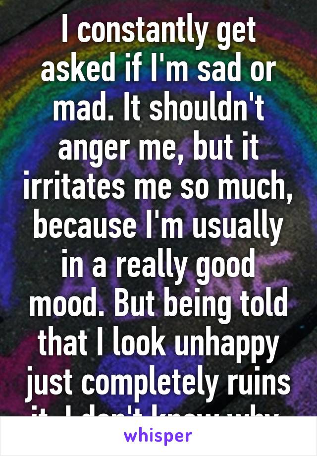 I constantly get asked if I'm sad or mad. It shouldn't anger me, but it irritates me so much, because I'm usually in a really good mood. But being told that I look unhappy just completely ruins it. I don't know why.