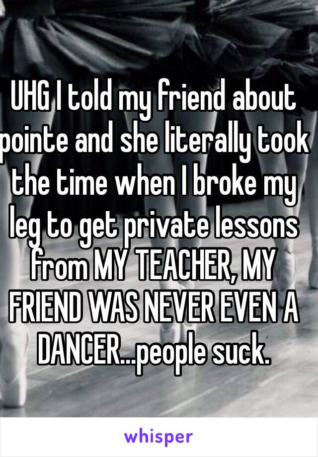 UHG I told my friend about pointe and she literally took the time when I broke my leg to get private lessons from MY TEACHER, MY FRIEND WAS NEVER EVEN A DANCER...people suck.