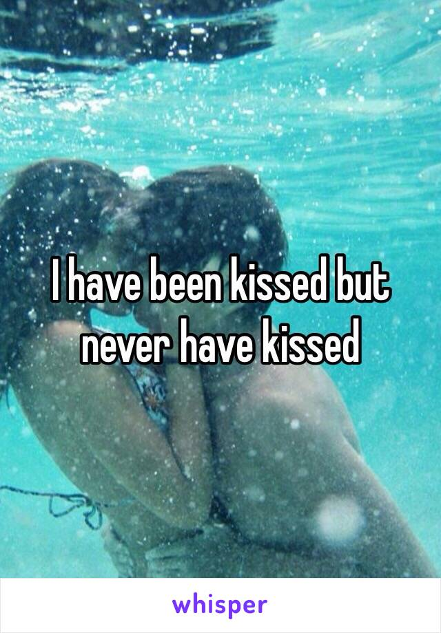 I have been kissed but never have kissed