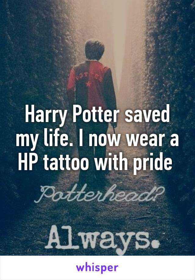 Harry Potter saved my life. I now wear a HP tattoo with pride
