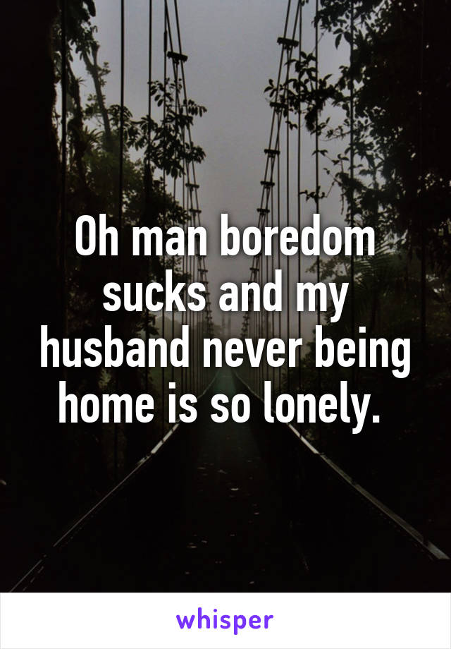 Oh man boredom sucks and my husband never being home is so lonely.