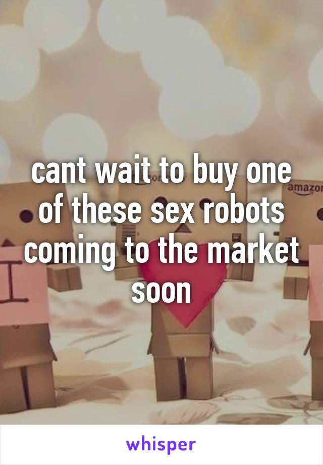 cant wait to buy one of these sex robots coming to the market soon