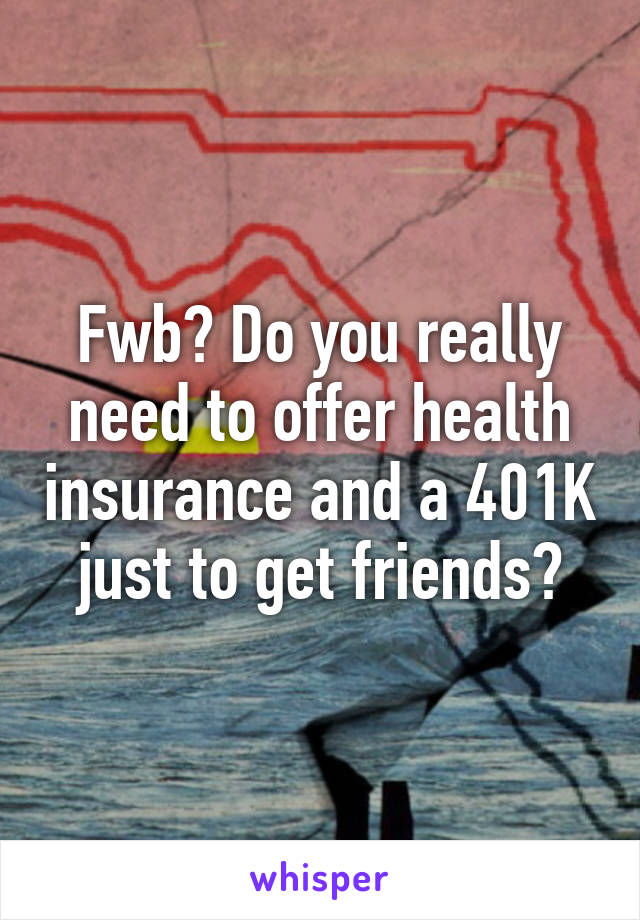 Fwb? Do you really need to offer health insurance and a 401K just to get friends?
