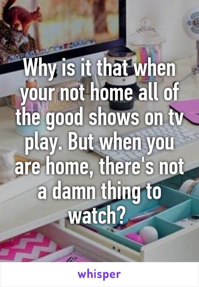 Why is it that when your not home all of the good shows on tv play. But when you are home, there's not a damn thing to watch?