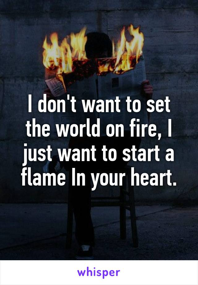 I don't want to set the world on fire, I just want to start a flame In your heart.