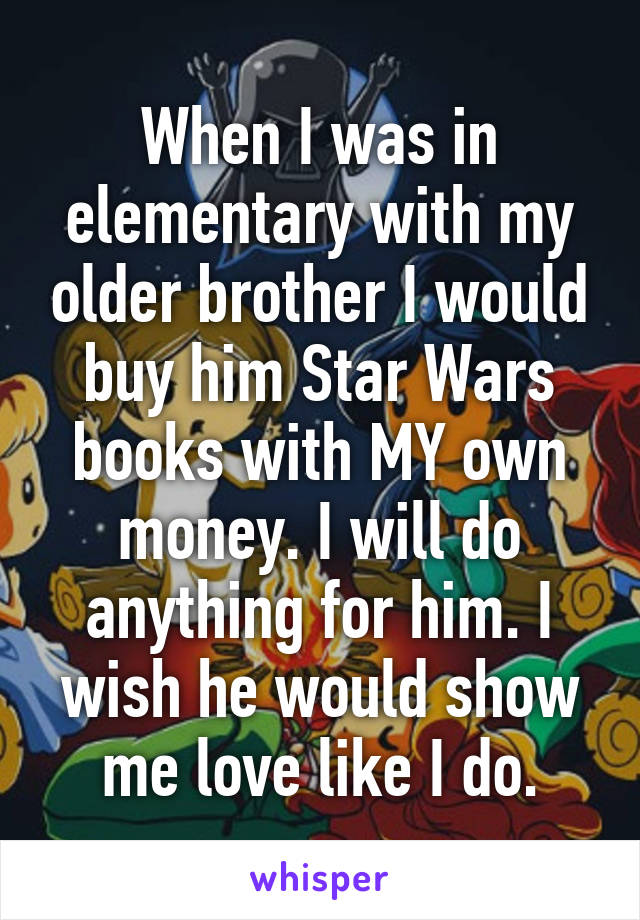 When I was in elementary with my older brother I would buy him Star Wars books with MY own money. I will do anything for him. I wish he would show me love like I do.