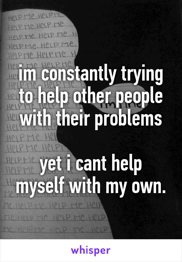 im constantly trying to help other people with their problems  yet i cant help myself with my own.