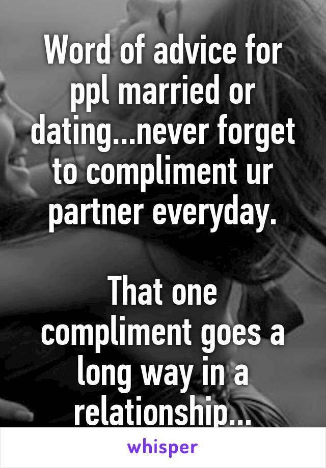 Word of advice for ppl married or dating...never forget to compliment ur partner everyday.  That one compliment goes a long way in a relationship...