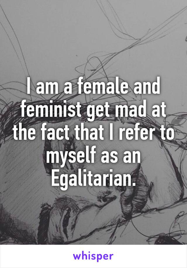 I am a female and feminist get mad at the fact that I refer to myself as an Egalitarian.