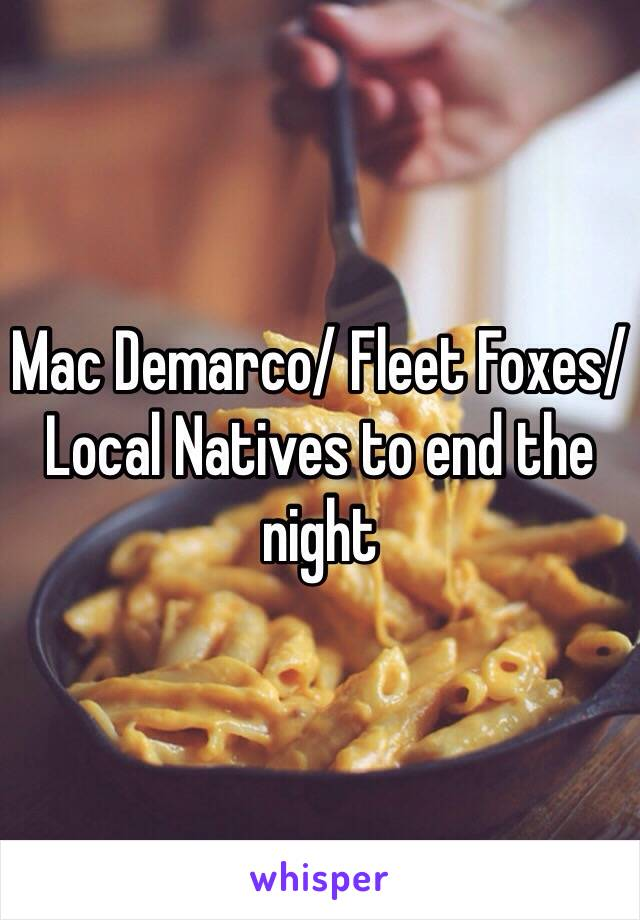 Mac Demarco/ Fleet Foxes/ Local Natives to end the night