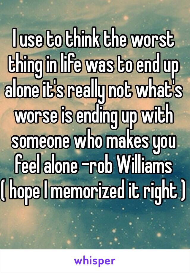 I use to think the worst thing in life was to end up alone it's really not what's worse is ending up with someone who makes you feel alone -rob Williams ( hope I memorized it right )