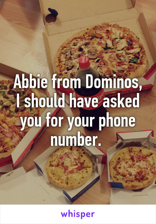 Abbie from Dominos, I should have asked you for your phone number.