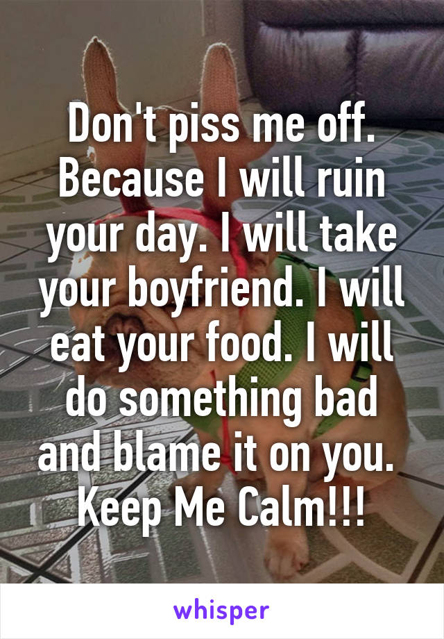 Don't piss me off. Because I will ruin your day. I will take your boyfriend. I will eat your food. I will do something bad and blame it on you.  Keep Me Calm!!!