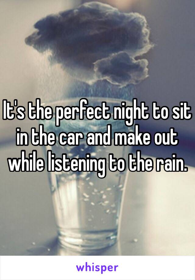 It's the perfect night to sit in the car and make out while listening to the rain.