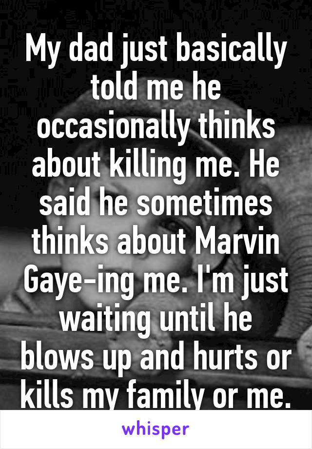My dad just basically told me he occasionally thinks about killing me. He said he sometimes thinks about Marvin Gaye-ing me. I'm just waiting until he blows up and hurts or kills my family or me.