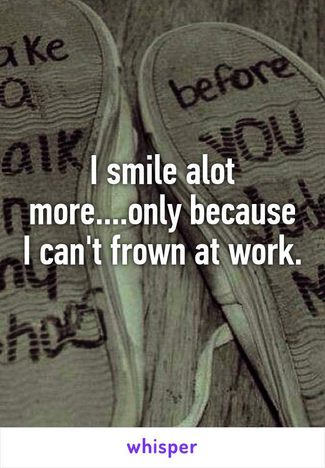 I smile alot more....only because I can't frown at work.