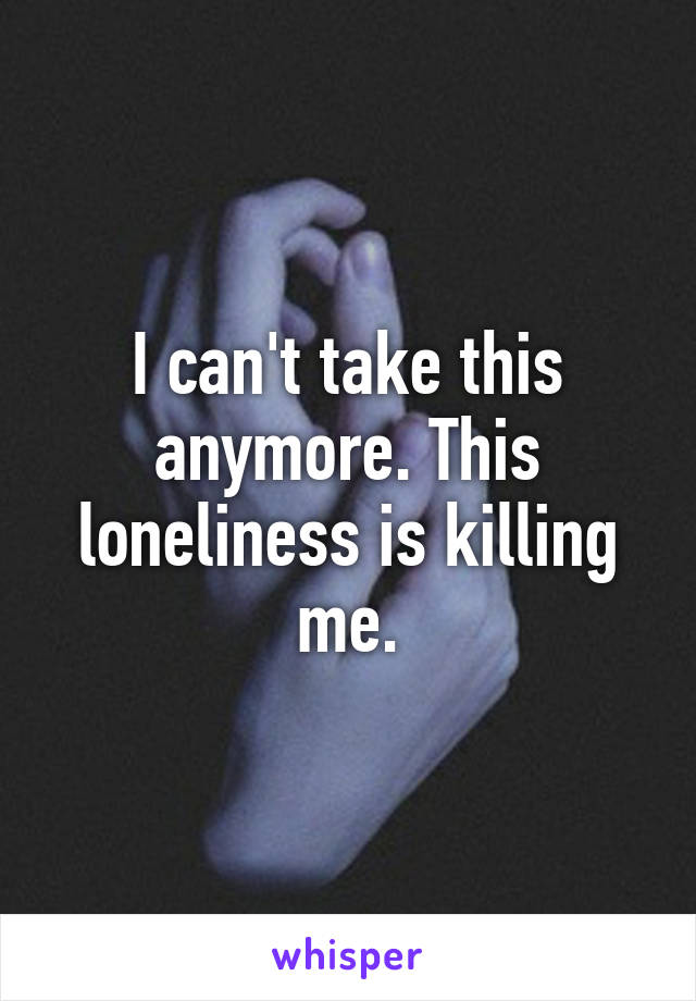 I can't take this anymore. This loneliness is killing me.