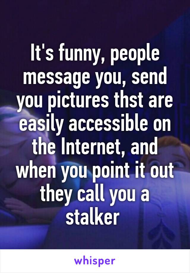 It's funny, people message you, send you pictures thst are easily accessible on the Internet, and when you point it out they call you a stalker