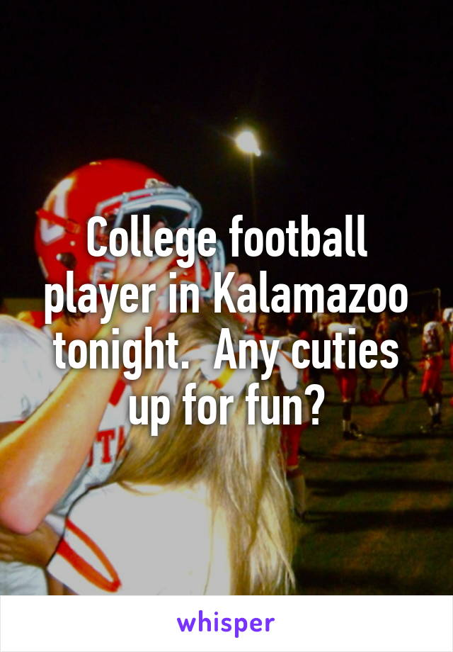 College football player in Kalamazoo tonight.  Any cuties up for fun?