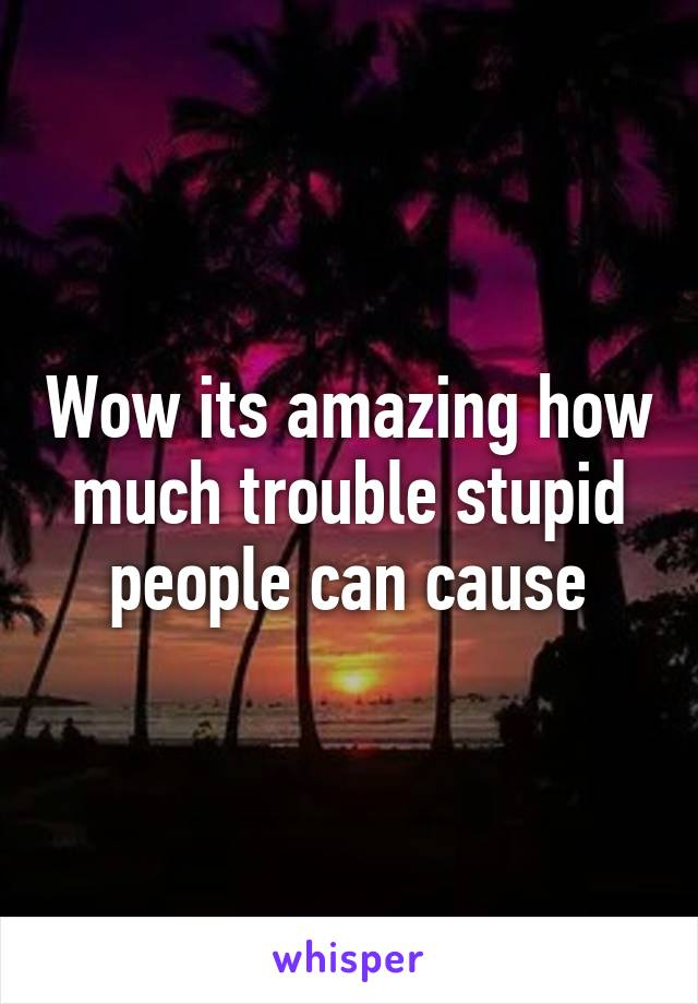 Wow its amazing how much trouble stupid people can cause