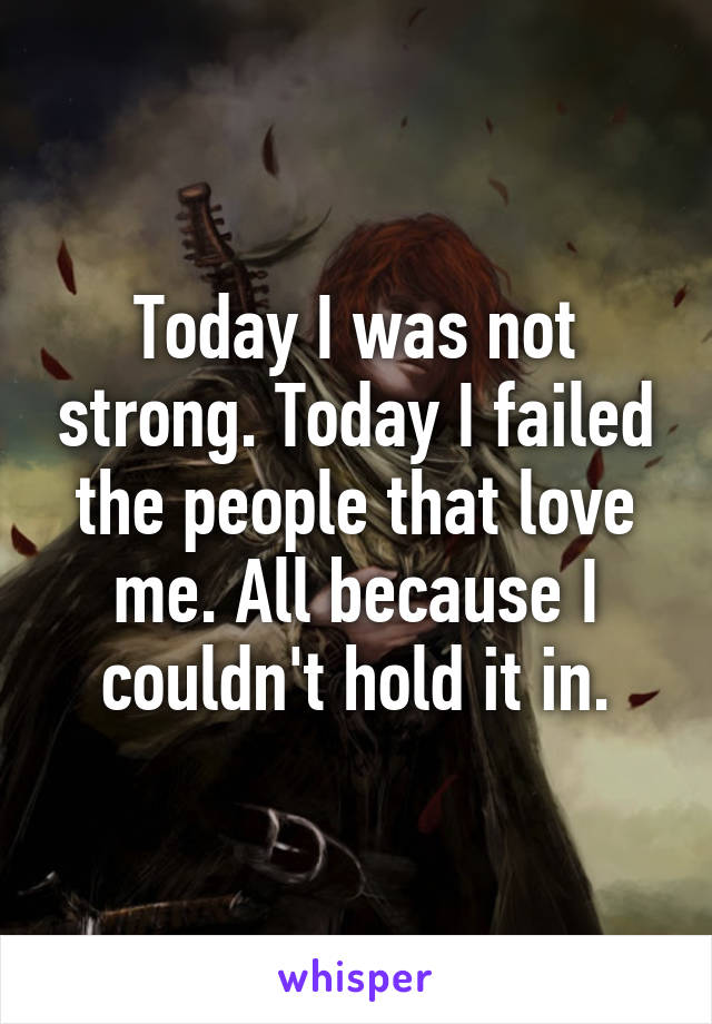 Today I was not strong. Today I failed the people that love me. All because I couldn't hold it in.