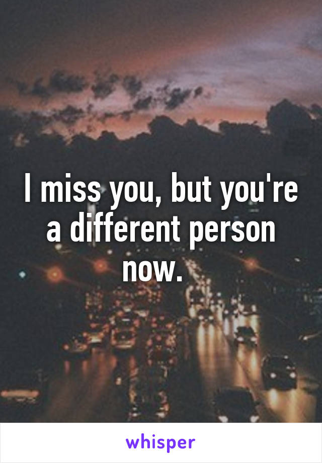 I miss you, but you're a different person now.