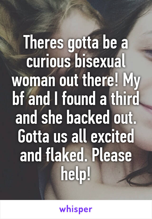 Theres gotta be a curious bisexual woman out there! My bf and I found a third and she backed out. Gotta us all excited and flaked. Please help!