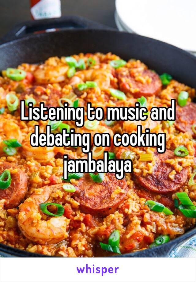 Listening to music and debating on cooking jambalaya