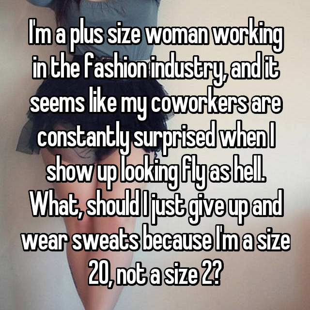 I'm a plus size woman working in the fashion industry, and it seems like my coworkers are constantly surprised when I show up looking fly as hell. What, should I just give up and wear sweats because I'm a size 20, not a size 2?