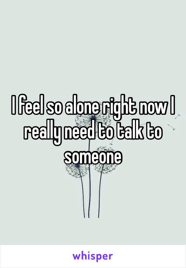 I feel so alone right now I really need to talk to someone