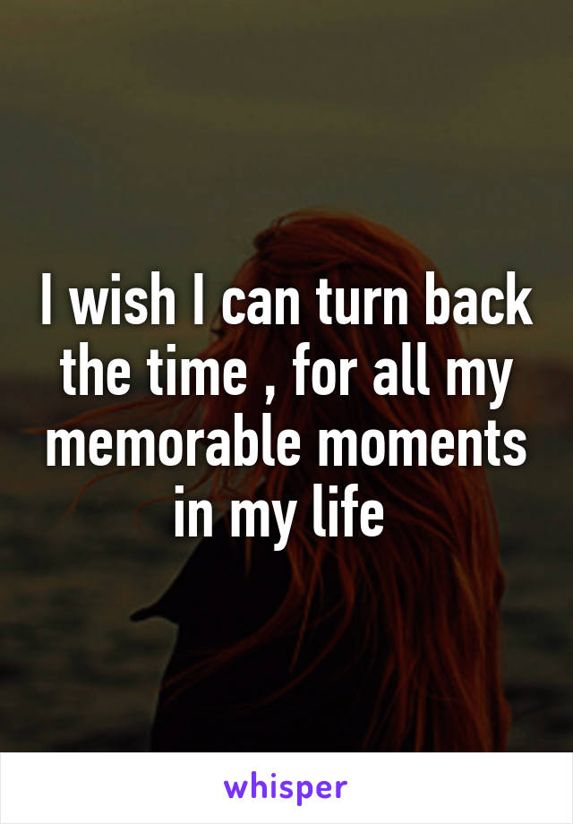 I wish I can turn back the time , for all my memorable moments in my life