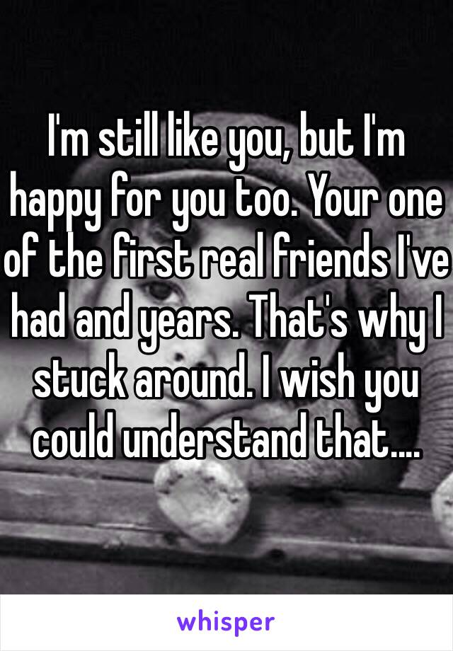 I'm still like you, but I'm happy for you too. Your one of the first real friends I've had and years. That's why I stuck around. I wish you could understand that....