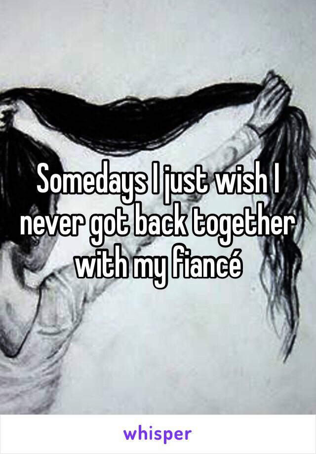 Somedays I just wish I never got back together with my fiancé