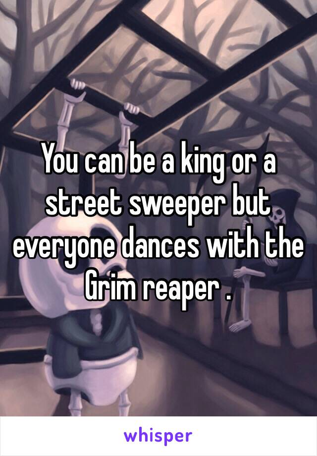 You can be a king or a street sweeper but everyone dances with the Grim reaper .